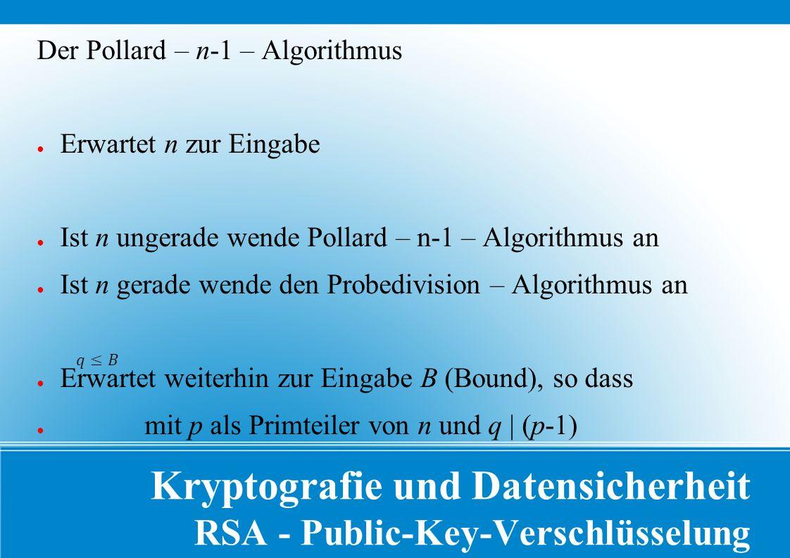 Kryptografie und Datensicherheit RSA - Public-Key-Verschlüsselung Der Pollard – n-1 – Algorithmus ● Erwartet n zur Eingabe ● Ist n ungerade wende Pollard – n-1 – Algorithmus an ● Ist n gerade wende den Probedivision – Algorithmus an ● Erwartet weiterhin zur Eingabe B (Bound), so dass ● mit p als Primteiler von n und q | (p-1)