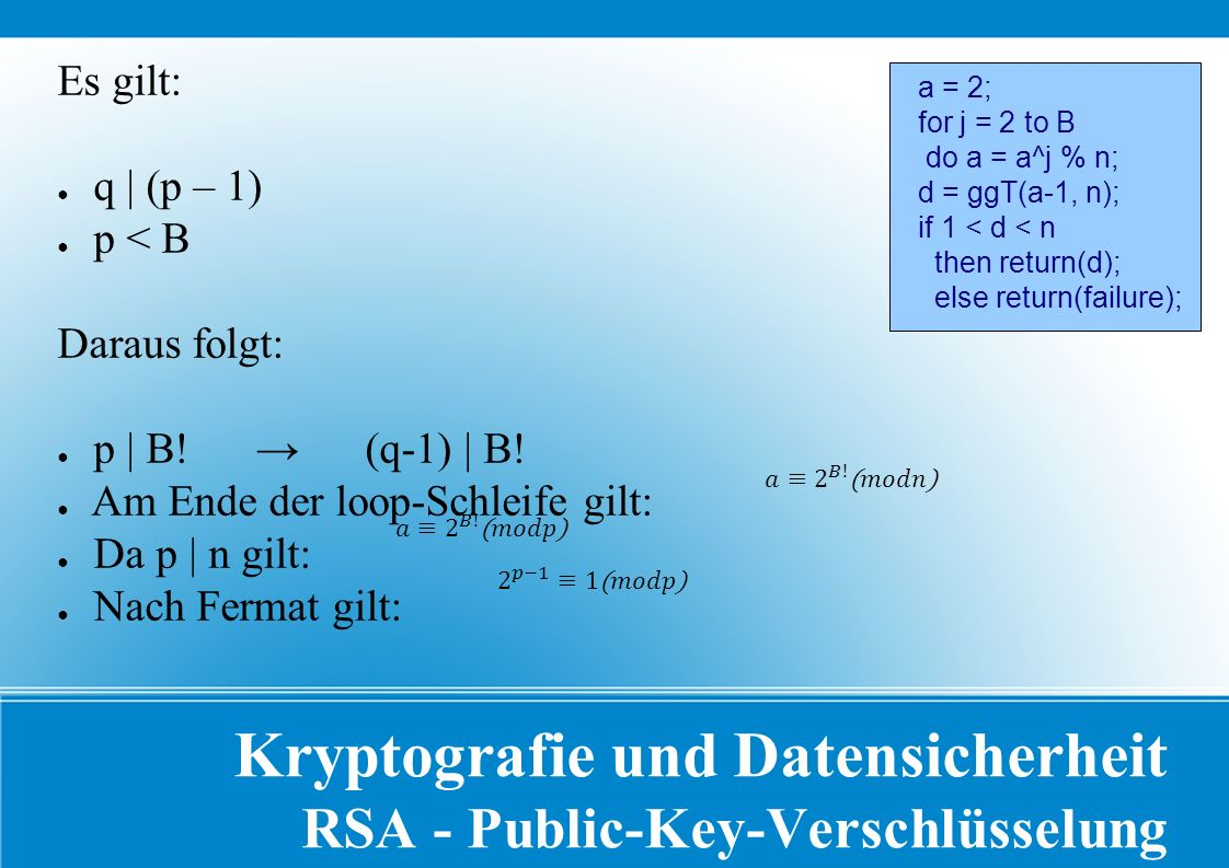 Kryptografie und Datensicherheit RSA - Public-Key-Verschlüsselung a = 2; for j = 2 to B do a = a^j % n; d = ggT(a-1, n); if 1 < d < n then return(d); else return(failure); Es gilt: ● q | (p – 1) ● p < B Daraus folgt: ● p | B.