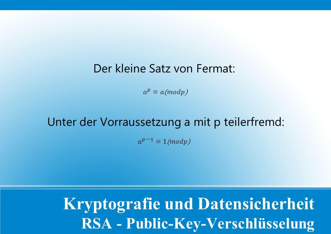 Kryptografie und Datensicherheit RSA - Public-Key-Verschlüsselung Der kleine Satz von Fermat: Unter der Vorraussetzung a mit p teilerfremd: