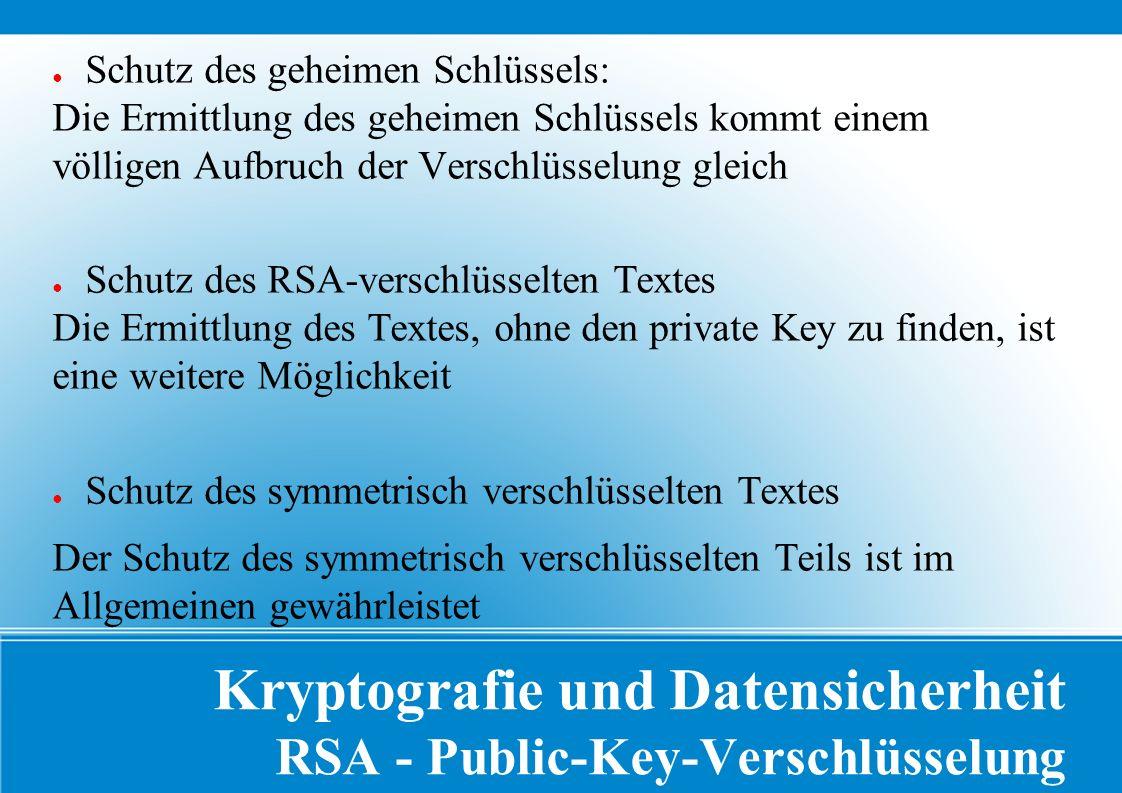 Kryptografie und Datensicherheit RSA - Public-Key-Verschlüsselung ● Schutz des geheimen Schlüssels: Die Ermittlung des geheimen Schlüssels kommt einem völligen Aufbruch der Verschlüsselung gleich ● Schutz des RSA-verschlüsselten Textes Die Ermittlung des Textes, ohne den private Key zu finden, ist eine weitere Möglichkeit ● Schutz des symmetrisch verschlüsselten Textes Der Schutz des symmetrisch verschlüsselten Teils ist im Allgemeinen gewährleistet