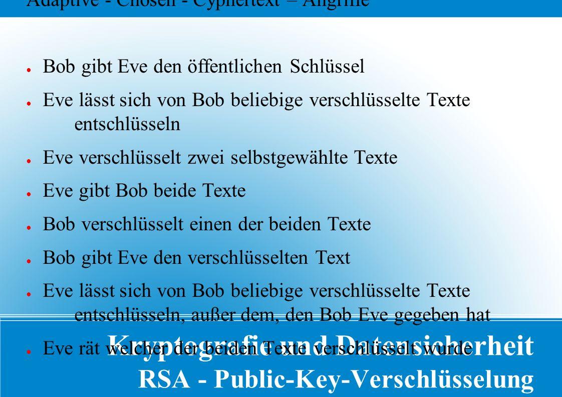Kryptografie und Datensicherheit RSA - Public-Key-Verschlüsselung Adaptive - Chosen - Cyphertext – Angriffe ● Bob gibt Eve den öffentlichen Schlüssel ● Eve lässt sich von Bob beliebige verschlüsselte Texte entschlüsseln ● Eve verschlüsselt zwei selbstgewählte Texte ● Eve gibt Bob beide Texte ● Bob verschlüsselt einen der beiden Texte ● Bob gibt Eve den verschlüsselten Text ● Eve lässt sich von Bob beliebige verschlüsselte Texte entschlüsseln, außer dem, den Bob Eve gegeben hat ● Eve rät welcher der beiden Texte verschlüsselt wurde