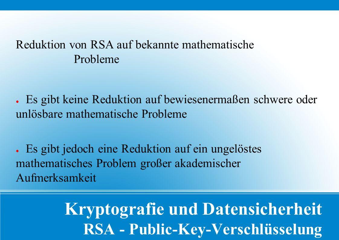 Kryptografie und Datensicherheit RSA - Public-Key-Verschlüsselung Reduktion von RSA auf bekannte mathematische Probleme ● Es gibt keine Reduktion auf bewiesenermaßen schwere oder unlösbare mathematische Probleme ● Es gibt jedoch eine Reduktion auf ein ungelöstes mathematisches Problem großer akademischer Aufmerksamkeit