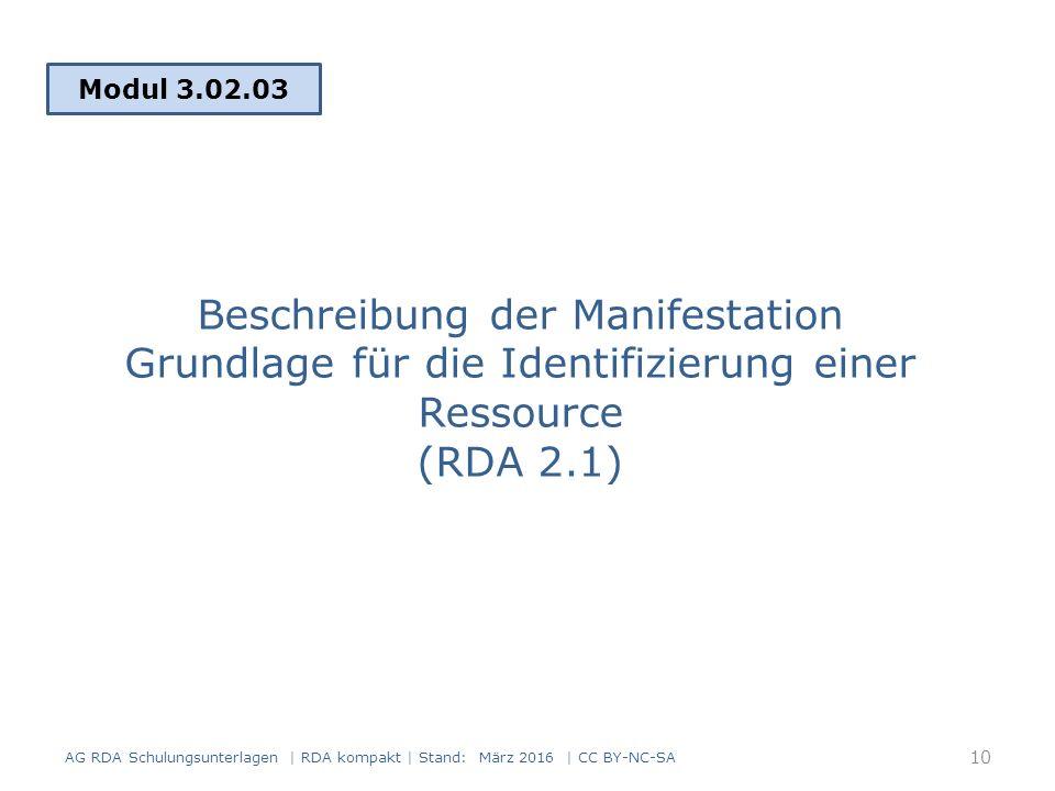 Beschreibung der Manifestation Grundlage für die Identifizierung einer Ressource (RDA 2.1) Modul 3.02.03 AG RDA Schulungsunterlagen | RDA kompakt | Stand: März 2016 | CC BY-NC-SA 10