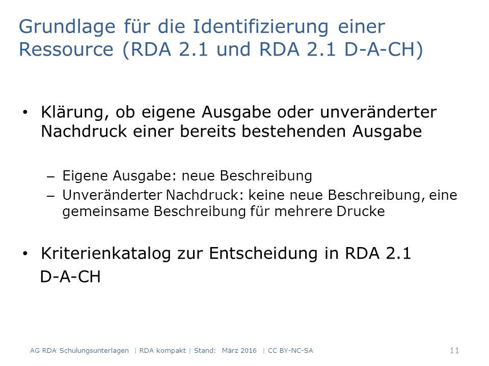 Grundlage für die Identifizierung einer Ressource (RDA 2.1 und RDA 2.1 D-A-CH) Klärung, ob eigene Ausgabe oder unveränderter Nachdruck einer bereits bestehenden Ausgabe – Eigene Ausgabe: neue Beschreibung – Unveränderter Nachdruck: keine neue Beschreibung, eine gemeinsame Beschreibung für mehrere Drucke Kriterienkatalog zur Entscheidung in RDA 2.1 D-A-CH AG RDA Schulungsunterlagen | RDA kompakt | Stand: März 2016 | CC BY-NC-SA 11
