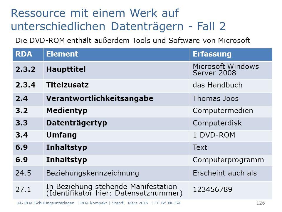 RDAElementErfassung 2.3.2Haupttitel Microsoft Windows Server 2008 2.3.4Titelzusatzdas Handbuch 2.4VerantwortlichkeitsangabeThomas Joos 3.2MedientypComputermedien 3.3DatenträgertypComputerdisk 3.4Umfang1 DVD-ROM 6.9InhaltstypText 6.9InhaltstypComputerprogramm 24.5BeziehungskennzeichnungErscheint auch als 27.1 In Beziehung stehende Manifestation (Identifikator hier: Datensatznummer) 123456789 Ressource mit einem Werk auf unterschiedlichen Datenträgern - Fall 2 Die DVD-ROM enthält außerdem Tools und Software von Microsoft 126 AG RDA Schulungsunterlagen | RDA kompakt | Stand: März 2016 | CC BY-NC-SA