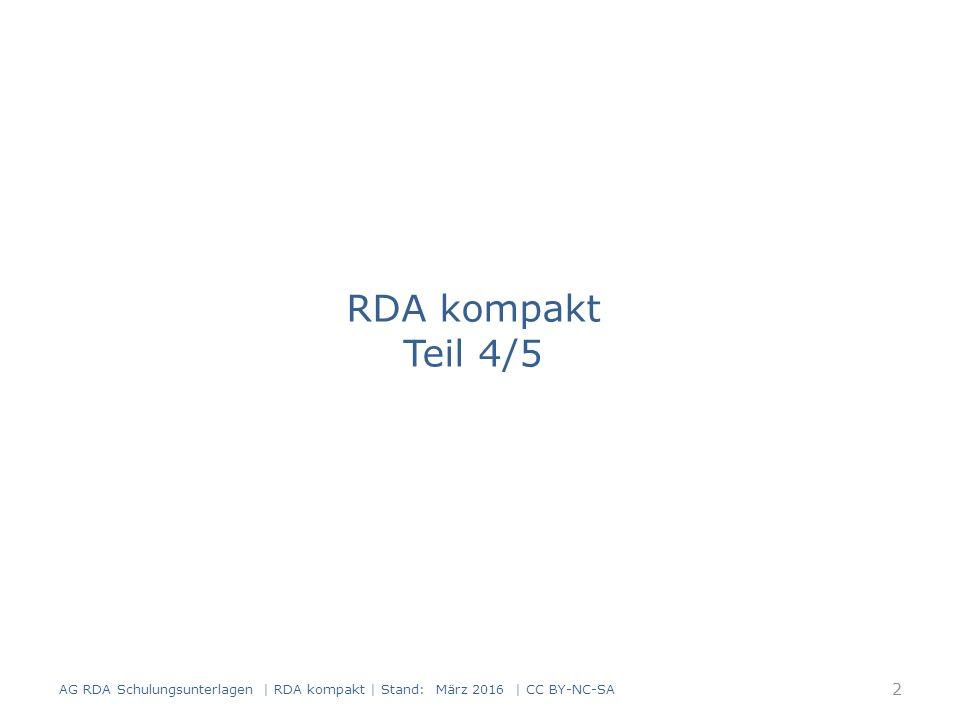 RDA kompakt Teil 4/5 2 AG RDA Schulungsunterlagen | RDA kompakt | Stand: März 2016 | CC BY-NC-SA