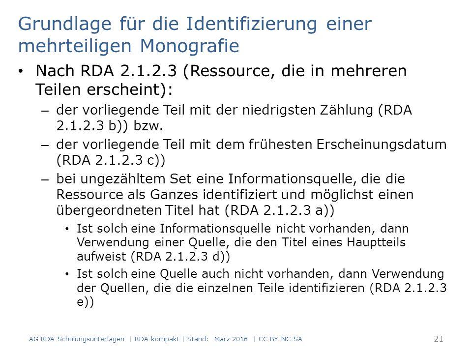 Grundlage für die Identifizierung einer mehrteiligen Monografie AG RDA Schulungsunterlagen | RDA kompakt | Stand: März 2016 | CC BY-NC-SA 21 Nach RDA 2.1.2.3 (Ressource, die in mehreren Teilen erscheint): – der vorliegende Teil mit der niedrigsten Zählung (RDA 2.1.2.3 b)) bzw.
