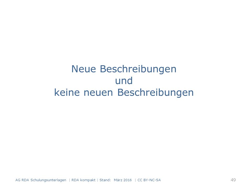 Neue Beschreibungen und keine neuen Beschreibungen 49 AG RDA Schulungsunterlagen | RDA kompakt | Stand: März 2016 | CC BY-NC-SA