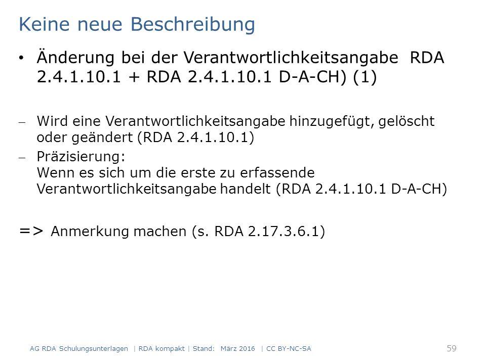 Keine neue Beschreibung AG RDA Schulungsunterlagen | RDA kompakt | Stand: März 2016 | CC BY-NC-SA 59 Änderung bei der Verantwortlichkeitsangabe RDA 2.4.1.10.1 + RDA 2.4.1.10.1 D-A-CH) (1) Wird eine Verantwortlichkeitsangabe hinzugefügt, gelöscht oder geändert (RDA 2.4.1.10.1) Präzisierung: Wenn es sich um die erste zu erfassende Verantwortlichkeitsangabe handelt (RDA 2.4.1.10.1 D-A-CH) => Anmerkung machen (s.