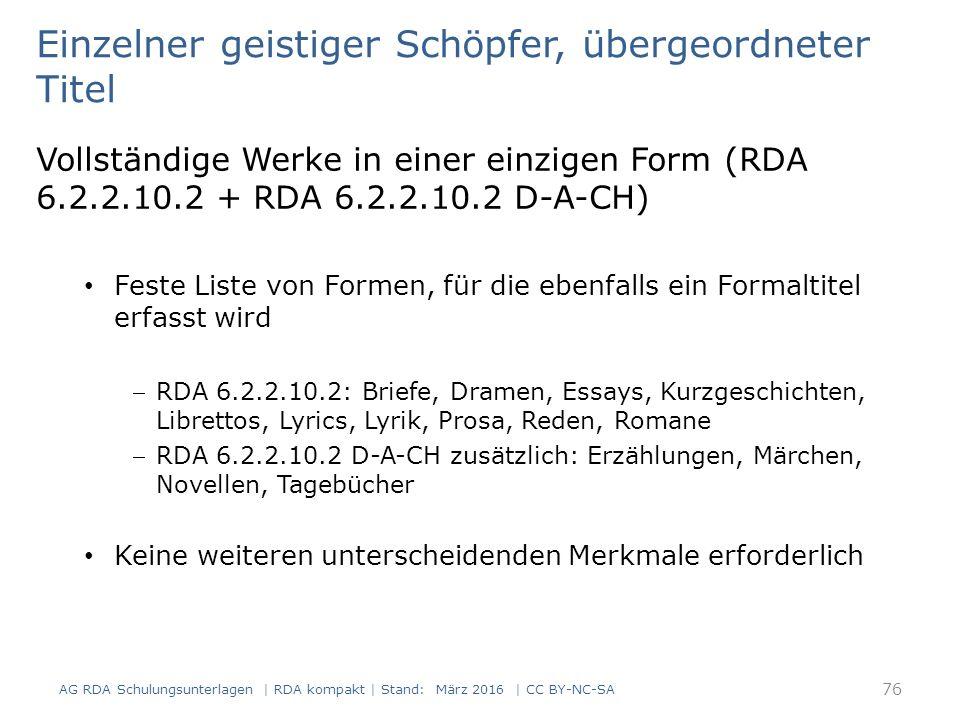 Einzelner geistiger Schöpfer, übergeordneter Titel Vollständige Werke in einer einzigen Form (RDA 6.2.2.10.2 + RDA 6.2.2.10.2 D-A-CH) Feste Liste von Formen, für die ebenfalls ein Formaltitel erfasst wird RDA 6.2.2.10.2: Briefe, Dramen, Essays, Kurzgeschichten, Librettos, Lyrics, Lyrik, Prosa, Reden, Romane RDA 6.2.2.10.2 D-A-CH zusätzlich: Erzählungen, Märchen, Novellen, Tagebücher Keine weiteren unterscheidenden Merkmale erforderlich 76 AG RDA Schulungsunterlagen | RDA kompakt | Stand: März 2016 | CC BY-NC-SA