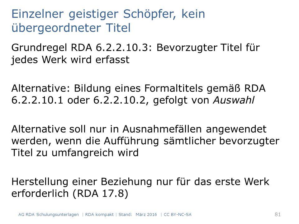 Einzelner geistiger Schöpfer, kein übergeordneter Titel Grundregel RDA 6.2.2.10.3: Bevorzugter Titel für jedes Werk wird erfasst Alternative: Bildung eines Formaltitels gemäß RDA 6.2.2.10.1 oder 6.2.2.10.2, gefolgt von Auswahl Alternative soll nur in Ausnahmefällen angewendet werden, wenn die Aufführung sämtlicher bevorzugter Titel zu umfangreich wird Herstellung einer Beziehung nur für das erste Werk erforderlich (RDA 17.8) 81 AG RDA Schulungsunterlagen | RDA kompakt | Stand: März 2016 | CC BY-NC-SA