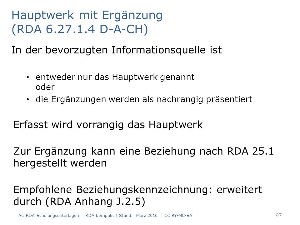 Hauptwerk mit Ergänzung (RDA 6.27.1.4 D-A-CH) In der bevorzugten Informationsquelle ist entweder nur das Hauptwerk genannt oder die Ergänzungen werden als nachrangig präsentiert Erfasst wird vorrangig das Hauptwerk Zur Ergänzung kann eine Beziehung nach RDA 25.1 hergestellt werden Empfohlene Beziehungskennzeichnung: erweitert durch (RDA Anhang J.2.5) 97 AG RDA Schulungsunterlagen | RDA kompakt | Stand: März 2016 | CC BY-NC-SA