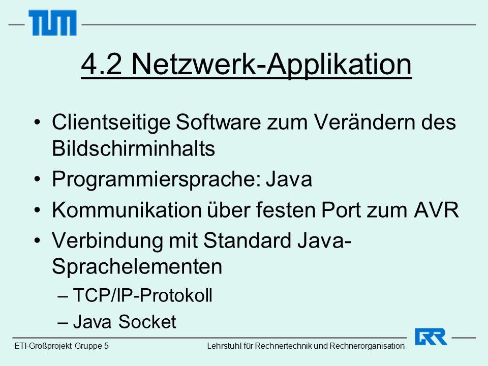ETI-Großprojekt Gruppe 5 4.2 Netzwerk-Applikation Clientseitige Software zum Verändern des Bildschirminhalts Programmiersprache: Java Kommunikation über festen Port zum AVR Verbindung mit Standard Java- Sprachelementen –TCP/IP-Protokoll –Java Socket Lehrstuhl für Rechnertechnik und Rechnerorganisation