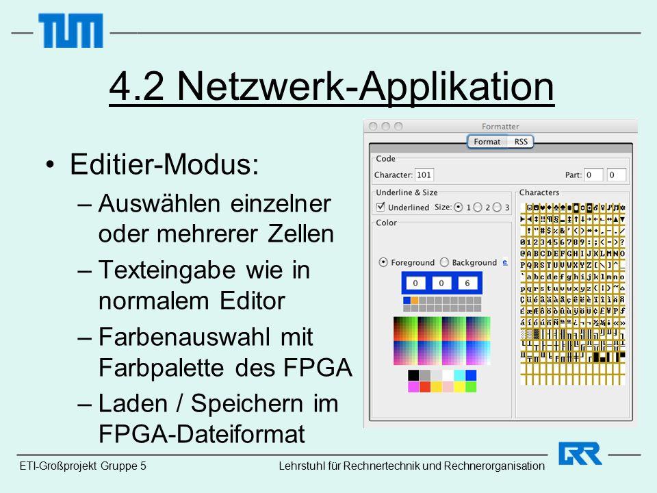 ETI-Großprojekt Gruppe 5 4.2 Netzwerk-Applikation Editier-Modus: –Auswählen einzelner oder mehrerer Zellen –Texteingabe wie in normalem Editor –Farbenauswahl mit Farbpalette des FPGA –Laden / Speichern im FPGA-Dateiformat Lehrstuhl für Rechnertechnik und Rechnerorganisation