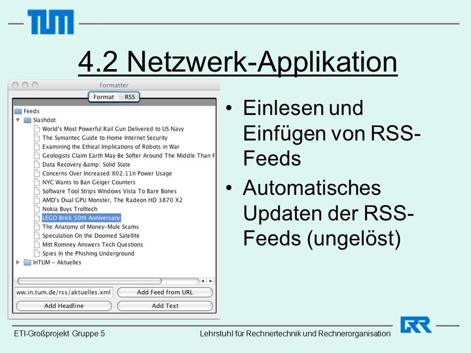 ETI-Großprojekt Gruppe 5 4.2 Netzwerk-Applikation Einlesen und Einfügen von RSS- Feeds Automatisches Updaten der RSS- Feeds (ungelöst) Lehrstuhl für Rechnertechnik und Rechnerorganisation