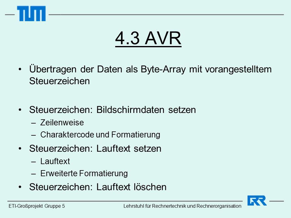 4.3 AVR Übertragen der Daten als Byte-Array mit vorangestelltem Steuerzeichen Steuerzeichen: Bildschirmdaten setzen –Zeilenweise –Charaktercode und Formatierung Steuerzeichen: Lauftext setzen –Lauftext –Erweiterte Formatierung Steuerzeichen: Lauftext löschen ETI-Großprojekt Gruppe 5Lehrstuhl für Rechnertechnik und Rechnerorganisation