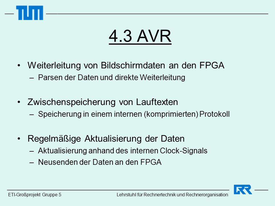 4.3 AVR Weiterleitung von Bildschirmdaten an den FPGA –Parsen der Daten und direkte Weiterleitung Zwischenspeicherung von Lauftexten –Speicherung in einem internen (komprimierten) Protokoll Regelmäßige Aktualisierung der Daten –Aktualisierung anhand des internen Clock-Signals –Neusenden der Daten an den FPGA ETI-Großprojekt Gruppe 5Lehrstuhl für Rechnertechnik und Rechnerorganisation