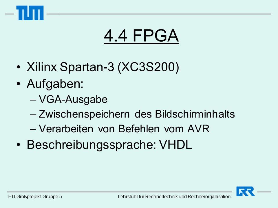 4.4 FPGA Xilinx Spartan-3 (XC3S200) Aufgaben: –VGA-Ausgabe –Zwischenspeichern des Bildschirminhalts –Verarbeiten von Befehlen vom AVR Beschreibungssprache: VHDL ETI-Großprojekt Gruppe 5Lehrstuhl für Rechnertechnik und Rechnerorganisation