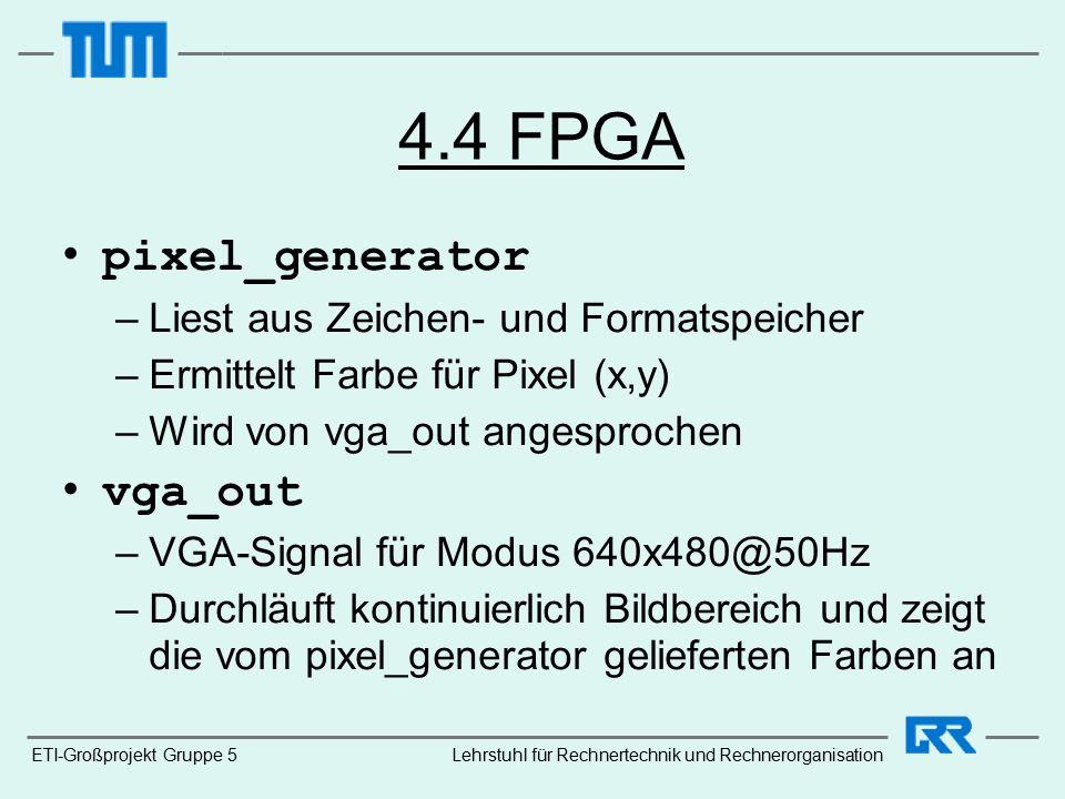 4.4 FPGA pixel_generator –Liest aus Zeichen- und Formatspeicher –Ermittelt Farbe für Pixel (x,y) –Wird von vga_out angesprochen vga_out –VGA-Signal für Modus 640x480@50Hz –Durchläuft kontinuierlich Bildbereich und zeigt die vom pixel_generator gelieferten Farben an ETI-Großprojekt Gruppe 5Lehrstuhl für Rechnertechnik und Rechnerorganisation