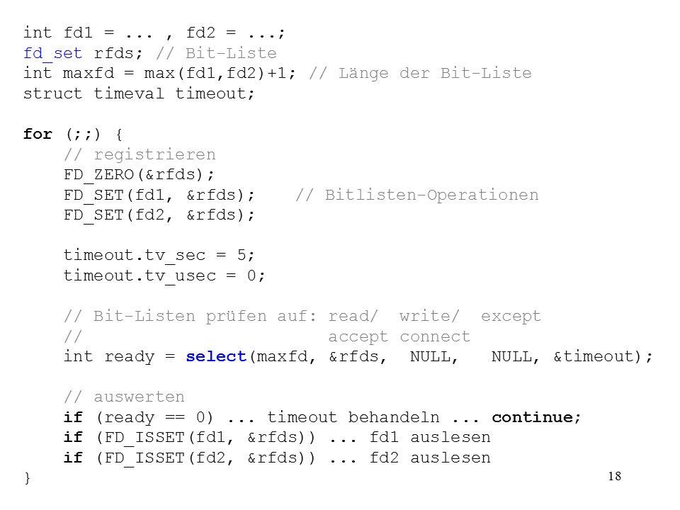 vs2.4 18 int fd1 =..., fd2 =...; fd_set rfds; // Bit-Liste int maxfd = max(fd1,fd2)+1; // Länge der Bit-Liste struct timeval timeout; for (;;) { // re