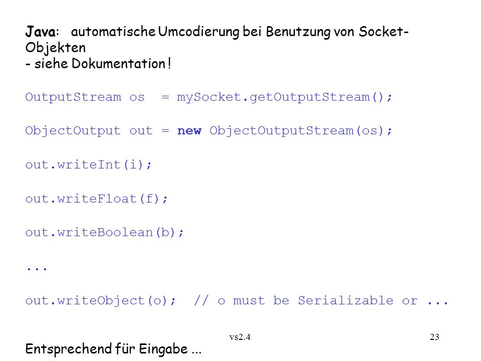 vs2.4 23 Java: automatische Umcodierung bei Benutzung von Socket- Objekten - siehe Dokumentation ! OutputStream os = mySocket.getOutputStream(); Objec