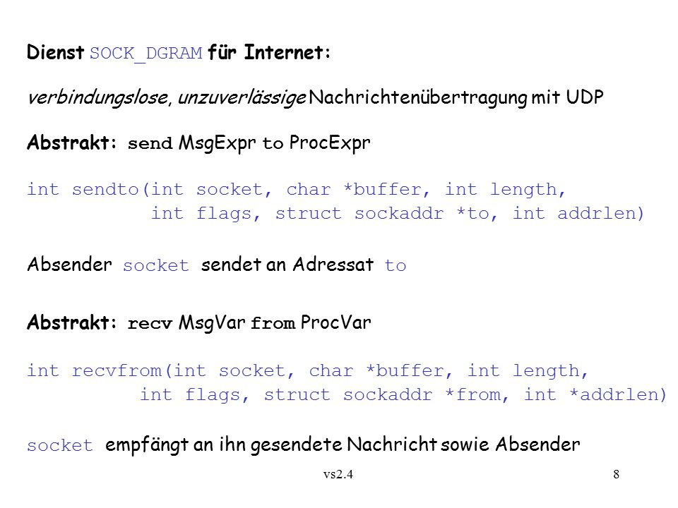 vs2.4 8 Dienst SOCK_DGRAM für Internet: verbindungslose, unzuverlässige Nachrichtenübertragung mit UDP Abstrakt: send MsgExpr to ProcExpr int sendto(int socket, char *buffer, int length, int flags, struct sockaddr *to, int addrlen) Absender socket sendet an Adressat to Abstrakt: recv MsgVar from ProcVar int recvfrom(int socket, char *buffer, int length, int flags, struct sockaddr *from, int *addrlen) socket empfängt an ihn gesendete Nachricht sowie Absender