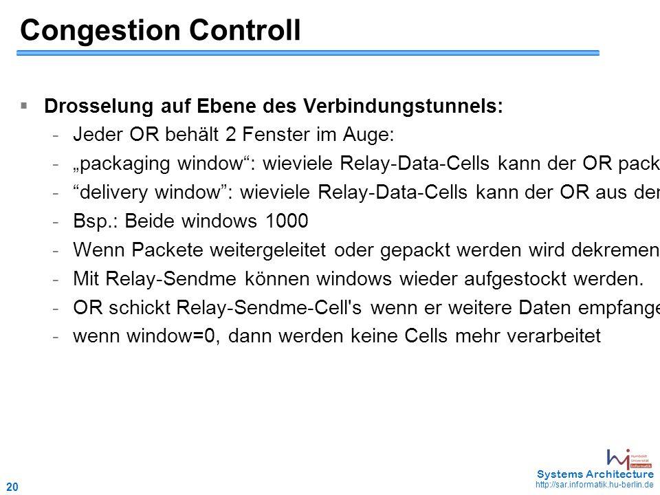 """20 May 2006 - 20 Systems Architecture http://sar.informatik.hu-berlin.de Congestion Controll  Drosselung auf Ebene des Verbindungstunnels: -Jeder OR behält 2 Fenster im Auge: -""""packaging window : wieviele Relay-Data-Cells kann der OR packen (tcp-traffic von aussen) - delivery window : wieviele Relay-Data-Cells kann der OR aus dem TOR-Netz heraus weiterleiten -Bsp.: Beide windows 1000 -Wenn Packete weitergeleitet oder gepackt werden wird dekrementiert."""