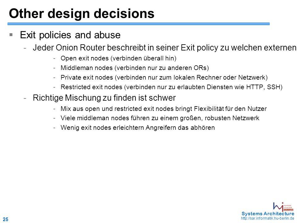 25 May 2006 - 25 Systems Architecture http://sar.informatik.hu-berlin.de Other design decisions  Exit policies and abuse -Jeder Onion Router beschreibt in seiner Exit policy zu welchen externen Adressen und Ports er verbindet -Open exit nodes (verbinden überall hin) -Middleman nodes (verbinden nur zu anderen ORs) -Private exit nodes (verbinden nur zum lokalen Rechner oder Netzwerk) -Restricted exit nodes (verbinden nur zu erlaubten Diensten wie HTTP, SSH) -Richtige Mischung zu finden ist schwer -Mix aus open und restricted exit nodes bringt Flexibilität für den Nutzer -Viele middleman nodes führen zu einem großen, robusten Netzwerk -Wenig exit nodes erleichtern Angreifern das abhören