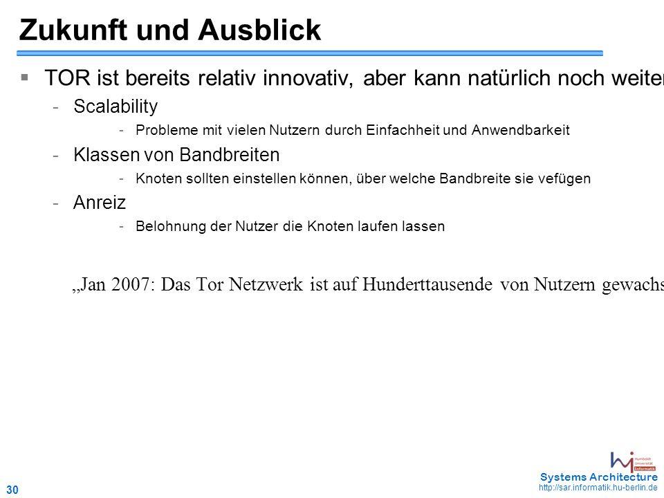 """30 May 2006 - 30 Systems Architecture http://sar.informatik.hu-berlin.de Zukunft und Ausblick  TOR ist bereits relativ innovativ, aber kann natürlich noch weiterentwickelt werden - Scalability - Probleme mit vielen Nutzern durch Einfachheit und Anwendbarkeit - Klassen von Bandbreiten - Knoten sollten einstellen können, über welche Bandbreite sie vefügen - Anreiz - Belohnung der Nutzer die Knoten laufen lassen """"Jan 2007: Das Tor Netzwerk ist auf Hunderttausende von Nutzern gewachsen."""