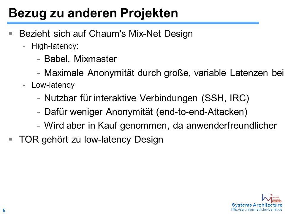 5 May 2006 - 5 Systems Architecture http://sar.informatik.hu-berlin.de Bezug zu anderen Projekten  Bezieht sich auf Chaum s Mix-Net Design - High-latency: - Babel, Mixmaster - Maximale Anonymität durch große, variable Latenzen bei der Datenübermittlung - Low-latency - Nutzbar für interaktive Verbindungen (SSH, IRC) - Dafür weniger Anonymität (end-to-end-Attacken) - Wird aber in Kauf genommen, da anwenderfreundlicher  TOR gehört zu low-latency Design