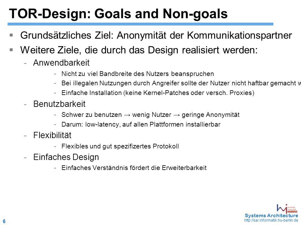 6 May 2006 - 6 Systems Architecture http://sar.informatik.hu-berlin.de TOR-Design: Goals and Non-goals  Grundsätzliches Ziel: Anonymität der Kommunikationspartner  Weitere Ziele, die durch das Design realisiert werden: - Anwendbarkeit - Nicht zu viel Bandbreite des Nutzers beanspruchen - Bei illegalen Nutzungen durch Angreifer sollte der Nutzer nicht haftbar gemacht werden können - Einfache Installation (keine Kernel-Patches oder versch.