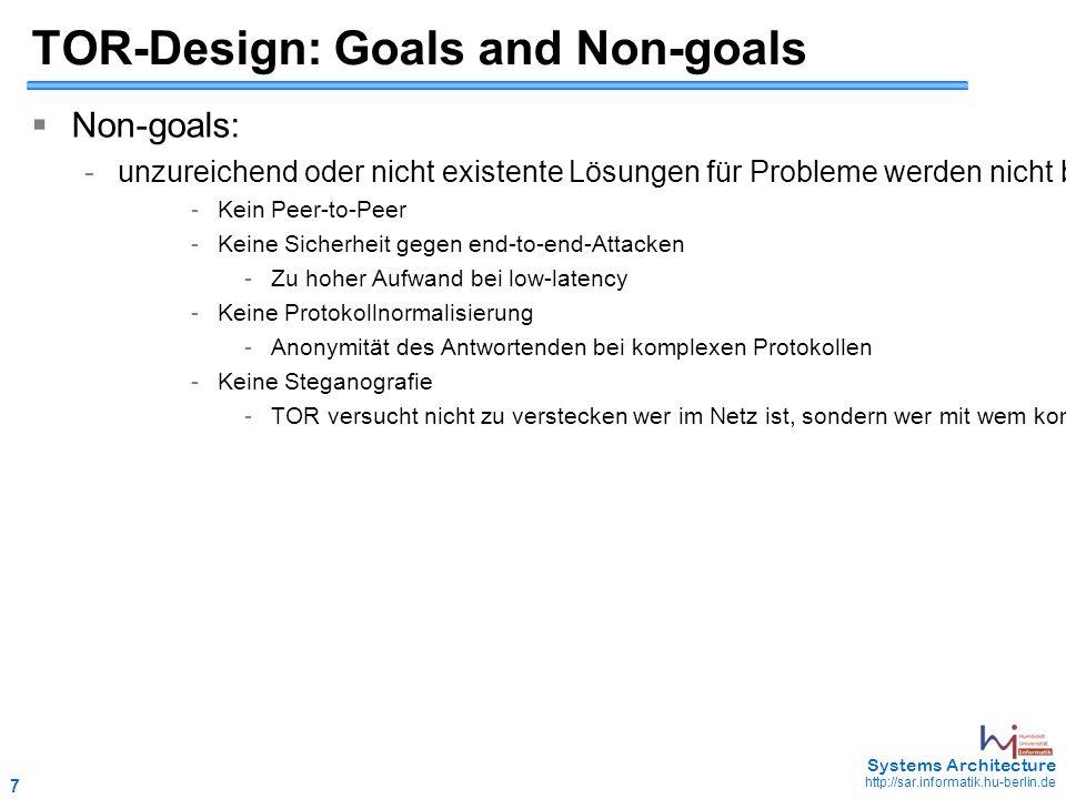 7 May 2006 - 7 Systems Architecture http://sar.informatik.hu-berlin.de TOR-Design: Goals and Non-goals  Non-goals: -unzureichend oder nicht existente Lösungen für Probleme werden nicht berücksichtigt -Kein Peer-to-Peer -Keine Sicherheit gegen end-to-end-Attacken -Zu hoher Aufwand bei low-latency -Keine Protokollnormalisierung -Anonymität des Antwortenden bei komplexen Protokollen -Keine Steganografie -TOR versucht nicht zu verstecken wer im Netz ist, sondern wer mit wem kommuniziert