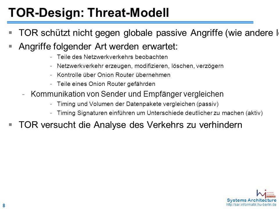 8 May 2006 - 8 Systems Architecture http://sar.informatik.hu-berlin.de TOR-Design: Threat-Modell  TOR schützt nicht gegen globale passive Angriffe (wie andere low-latency Designs auch nicht)  Angriffe folgender Art werden erwartet: - Teile des Netzwerkverkehrs beobachten - Netzwerkverkehr erzeugen, modifizieren, löschen, verzögern - Kontrolle über Onion Router übernehmen - Teile eines Onion Router gefährden - Kommunikation von Sender und Empfänger vergleichen - Timing und Volumen der Datenpakete vergleichen (passiv) - Timing Signaturen einführen um Unterschiede deutlicher zu machen (aktiv)  TOR versucht die Analyse des Verkehrs zu verhindern