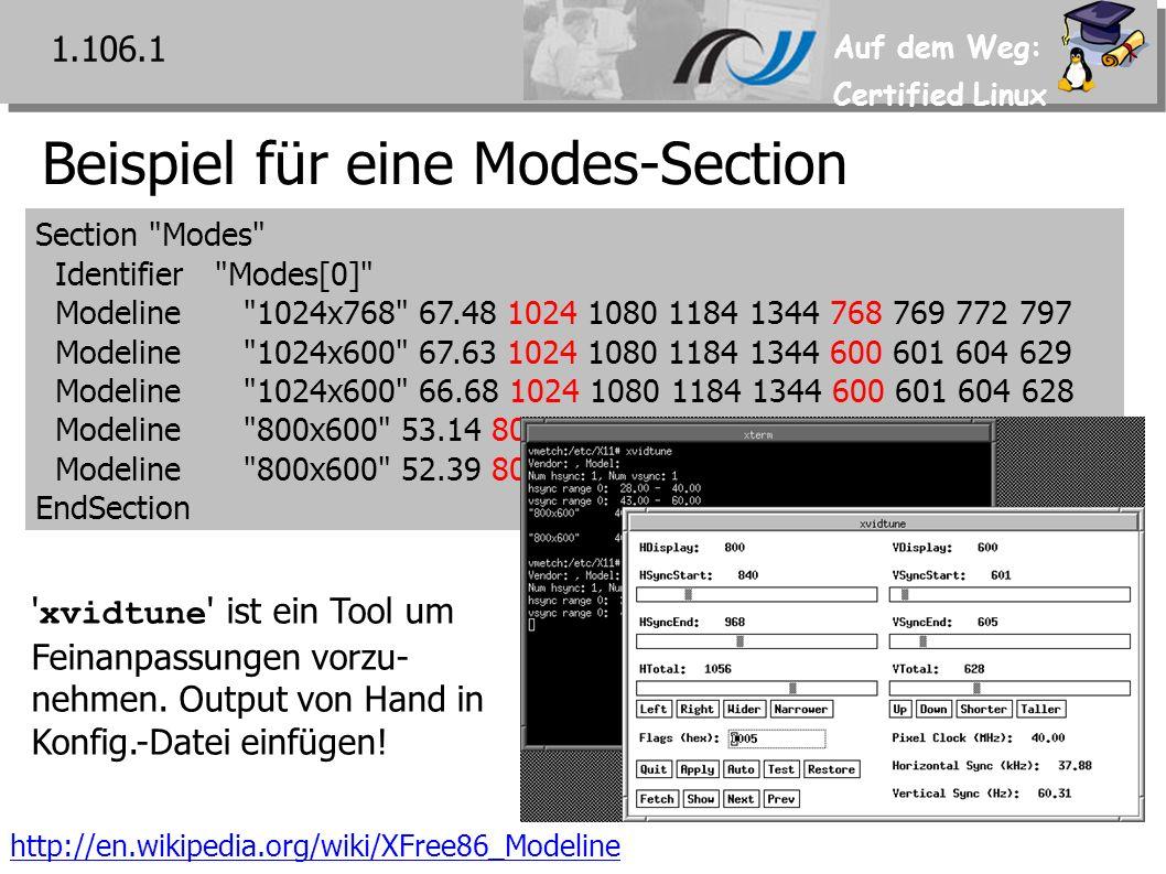 Auf dem Weg: Certified Linux Beispiel für eine Modes-Section Section Modes Identifier Modes[0] Modeline 1024x768 67.48 1024 1080 1184 1344 768 769 772 797 Modeline 1024x600 67.63 1024 1080 1184 1344 600 601 604 629 Modeline 1024x600 66.68 1024 1080 1184 1344 600 601 604 628 Modeline 800x600 53.14 800 840 928 1056 600 601 604 629 Modeline 800x600 52.39 800 840 928 1056 600 601 604 628 EndSection http://en.wikipedia.org/wiki/XFree86_Modeline xvidtune ist ein Tool um Feinanpassungen vorzu- nehmen.