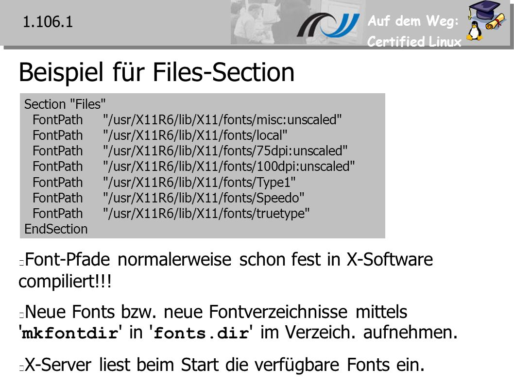 Auf dem Weg: Certified Linux Beispiel für Files-Section 1.106.1 Section Files FontPath /usr/X11R6/lib/X11/fonts/misc:unscaled FontPath /usr/X11R6/lib/X11/fonts/local FontPath /usr/X11R6/lib/X11/fonts/75dpi:unscaled FontPath /usr/X11R6/lib/X11/fonts/100dpi:unscaled FontPath /usr/X11R6/lib/X11/fonts/Type1 FontPath /usr/X11R6/lib/X11/fonts/Speedo FontPath /usr/X11R6/lib/X11/fonts/truetype EndSection Font-Pfade normalerweise schon fest in X-Software compiliert!!.