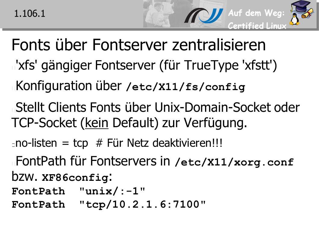 Auf dem Weg: Certified Linux Fonts über Fontserver zentralisieren xfs gängiger Fontserver (für TrueType xfstt ) Konfiguration über /etc/X11/fs/config Stellt Clients Fonts über Unix-Domain-Socket oder TCP-Socket (kein Default) zur Verfügung.