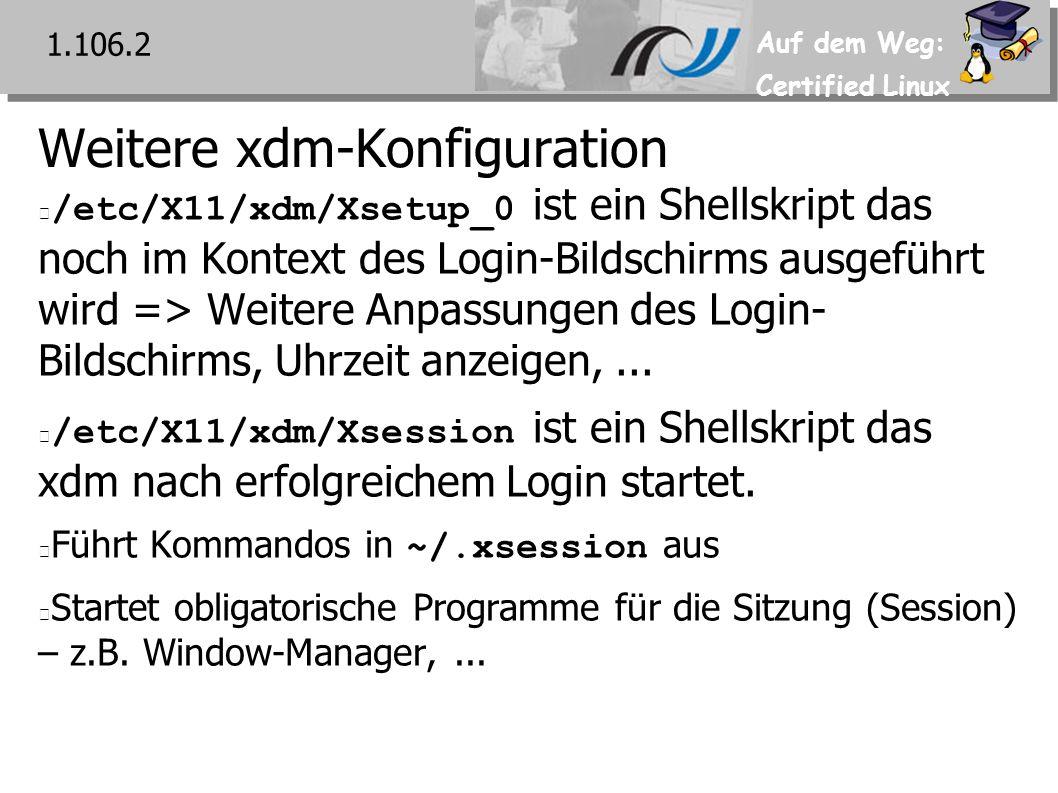 Auf dem Weg: Certified Linux Weitere xdm-Konfiguration /etc/X11/xdm/Xsetup_0 ist ein Shellskript das noch im Kontext des Login-Bildschirms ausgeführt wird => Weitere Anpassungen des Login- Bildschirms, Uhrzeit anzeigen,...