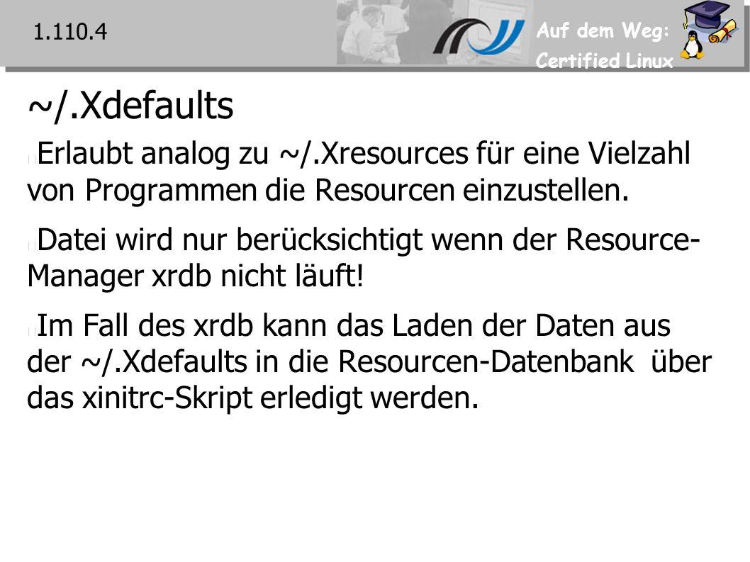 Auf dem Weg: Certified Linux ~/.Xdefaults Erlaubt analog zu ~/.Xresources für eine Vielzahl von Programmen die Resourcen einzustellen.