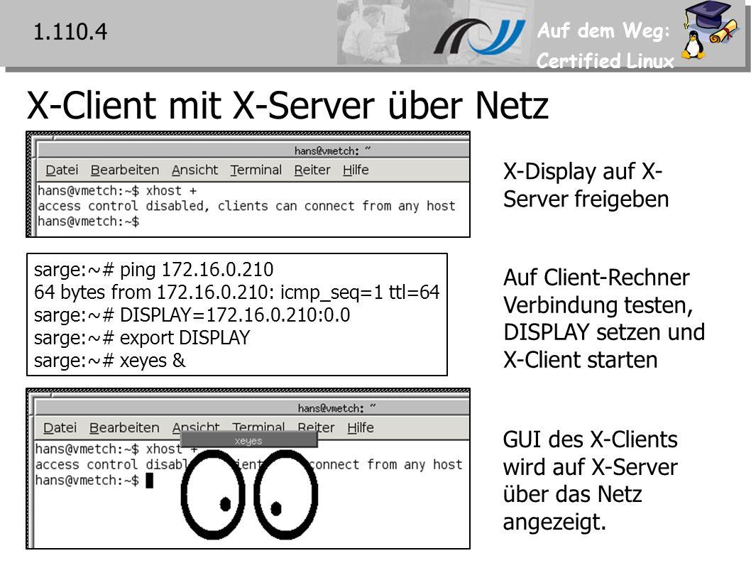 Auf dem Weg: Certified Linux X-Client mit X-Server über Netz 1.110.4 sarge:~# ping 172.16.0.210 64 bytes from 172.16.0.210: icmp_seq=1 ttl=64 sarge:~# DISPLAY=172.16.0.210:0.0 sarge:~# export DISPLAY sarge:~# xeyes & X-Display auf X- Server freigeben Auf Client-Rechner Verbindung testen, DISPLAY setzen und X-Client starten GUI des X-Clients wird auf X-Server über das Netz angezeigt.