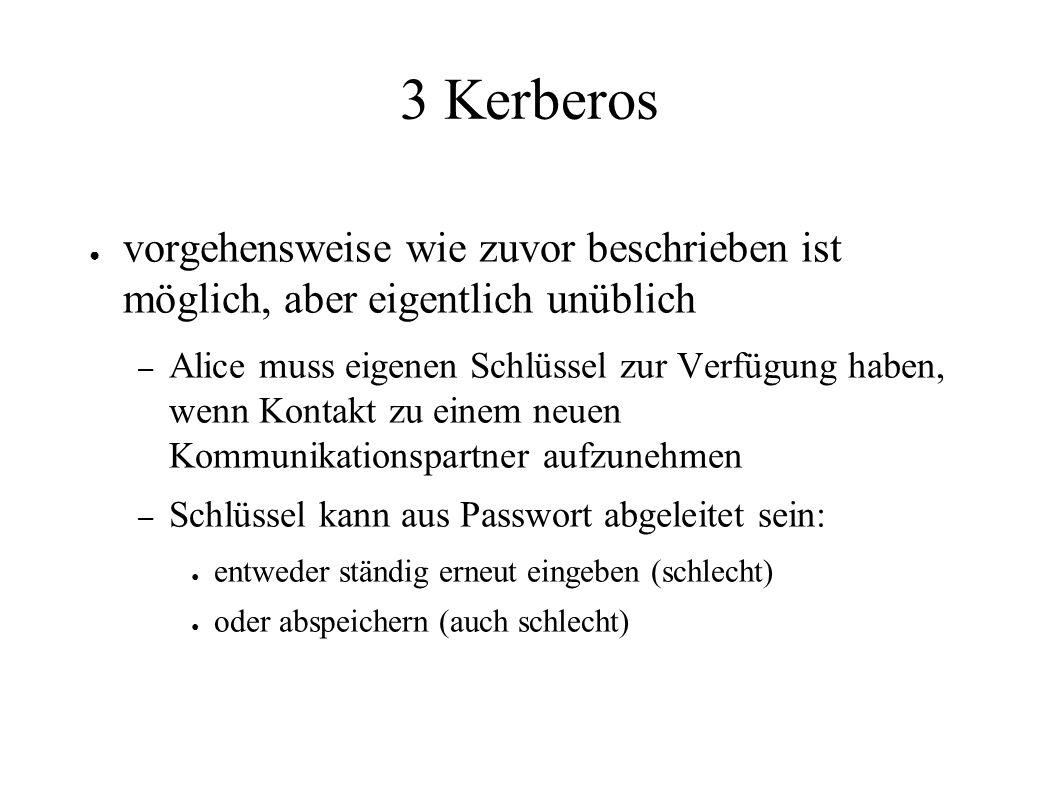 3 Kerberos ● vorgehensweise wie zuvor beschrieben ist möglich, aber eigentlich unüblich – Alice muss eigenen Schlüssel zur Verfügung haben, wenn Kontakt zu einem neuen Kommunikationspartner aufzunehmen – Schlüssel kann aus Passwort abgeleitet sein: ● entweder ständig erneut eingeben (schlecht) ● oder abspeichern (auch schlecht)