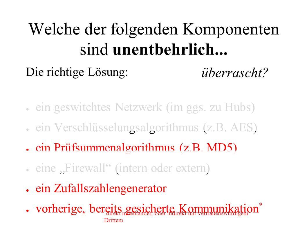 Welche der folgenden Komponenten sind unentbehrlich... Die richtige Lösung: ● ein geswitchtes Netzwerk (im ggs. zu Hubs) ● ein Verschlüsselungsalgorit