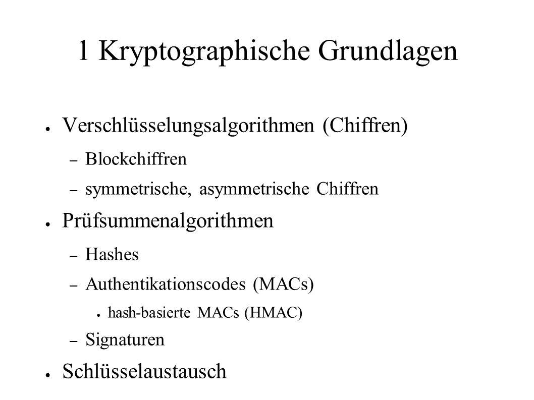 1 Kryptographische Grundlagen ● Verschlüsselungsalgorithmen (Chiffren) – Blockchiffren – symmetrische, asymmetrische Chiffren ● Prüfsummenalgorithmen – Hashes – Authentikationscodes (MACs) ● hash-basierte MACs (HMAC) – Signaturen ● Schlüsselaustausch