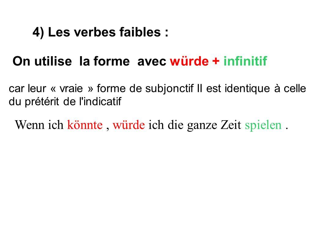 4) Les verbes faibles : On utilise la forme avec würde + infinitif car leur « vraie » forme de subjonctif II est identique à celle du prétérit de l'in