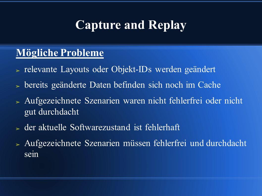 Capture and Replay Mögliche Probleme ➢ relevante Layouts oder Objekt-IDs werden geändert ➢ bereits geänderte Daten befinden sich noch im Cache ➢ Aufgezeichnete Szenarien waren nicht fehlerfrei oder nicht gut durchdacht ➢ der aktuelle Softwarezustand ist fehlerhaft ➢ Aufgezeichnete Szenarien müssen fehlerfrei und durchdacht sein