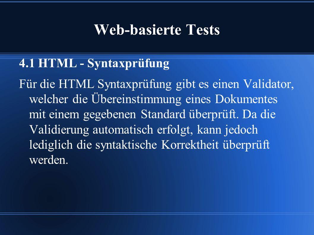 Web-basierte Tests 4.1 HTML - Syntaxprüfung Für die HTML Syntaxprüfung gibt es einen Validator, welcher die Übereinstimmung eines Dokumentes mit einem gegebenen Standard überprüft.