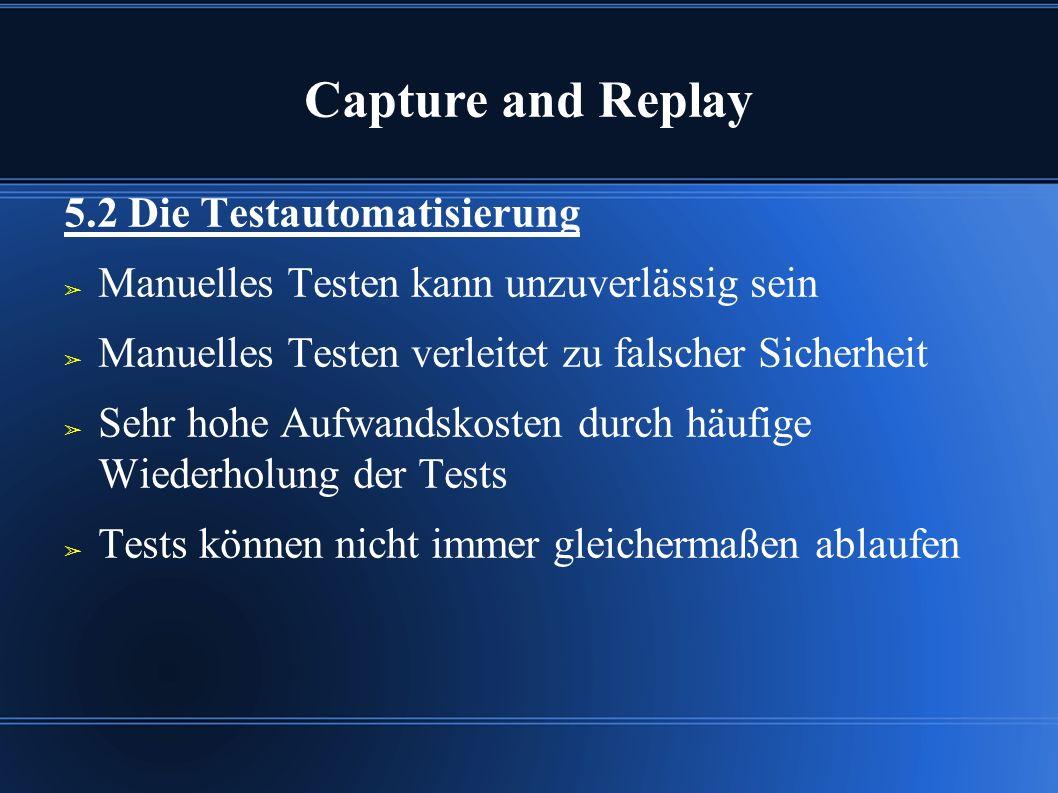 Capture and Replay 5.2 Die Testautomatisierung ➢ Manuelles Testen kann unzuverlässig sein ➢ Manuelles Testen verleitet zu falscher Sicherheit ➢ Sehr hohe Aufwandskosten durch häufige Wiederholung der Tests ➢ Tests können nicht immer gleichermaßen ablaufen