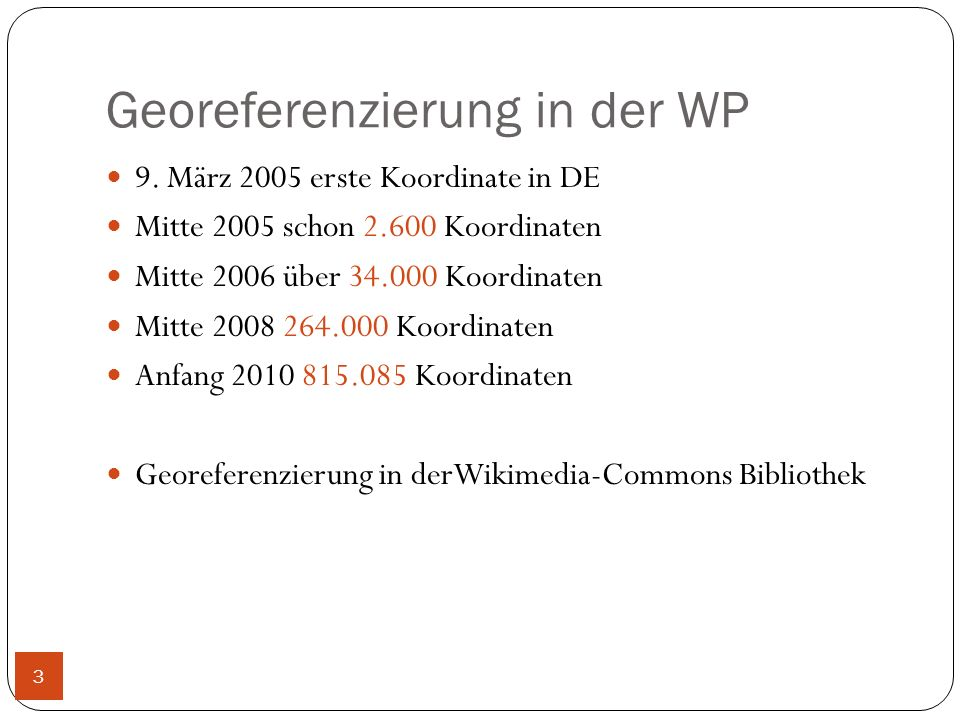 Georeferenzierung in der WP 9. März 2005 erste Koordinate in DE Mitte 2005 schon 2.600 Koordinaten Mitte 2006 über 34.000 Koordinaten Mitte 2008 264.0