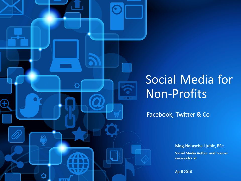 Social Media for Non-Profits Mag.Natascha Ljubic, BSc Social Media Author and Trainer www.wds7.at April 2016 Facebook, Twitter & Co