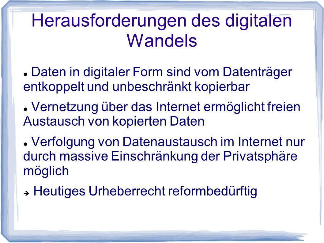 Herausforderungen des digitalen Wandels Daten in digitaler Form sind vom Datenträger entkoppelt und unbeschränkt kopierbar Vernetzung über das Internet ermöglicht freien Austausch von kopierten Daten Verfolgung von Datenaustausch im Internet nur durch massive Einschränkung der Privatsphäre möglich  Heutiges Urheberrecht reformbedürftig