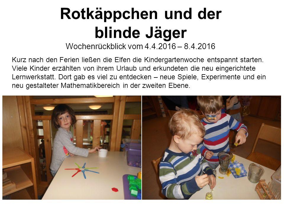 Rotkäppchen und der blinde Jäger Wochenrückblick vom 4.4.2016 – 8.4.2016 Kurz nach den Ferien ließen die Elfen die Kindergartenwoche entspannt starten.